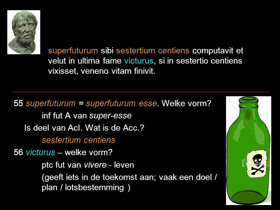 superfuturum sibi sestertium centiens computavit et velut in ultima fame victurus, si in sestertio centiens vixisset, veneno vitam finivit.