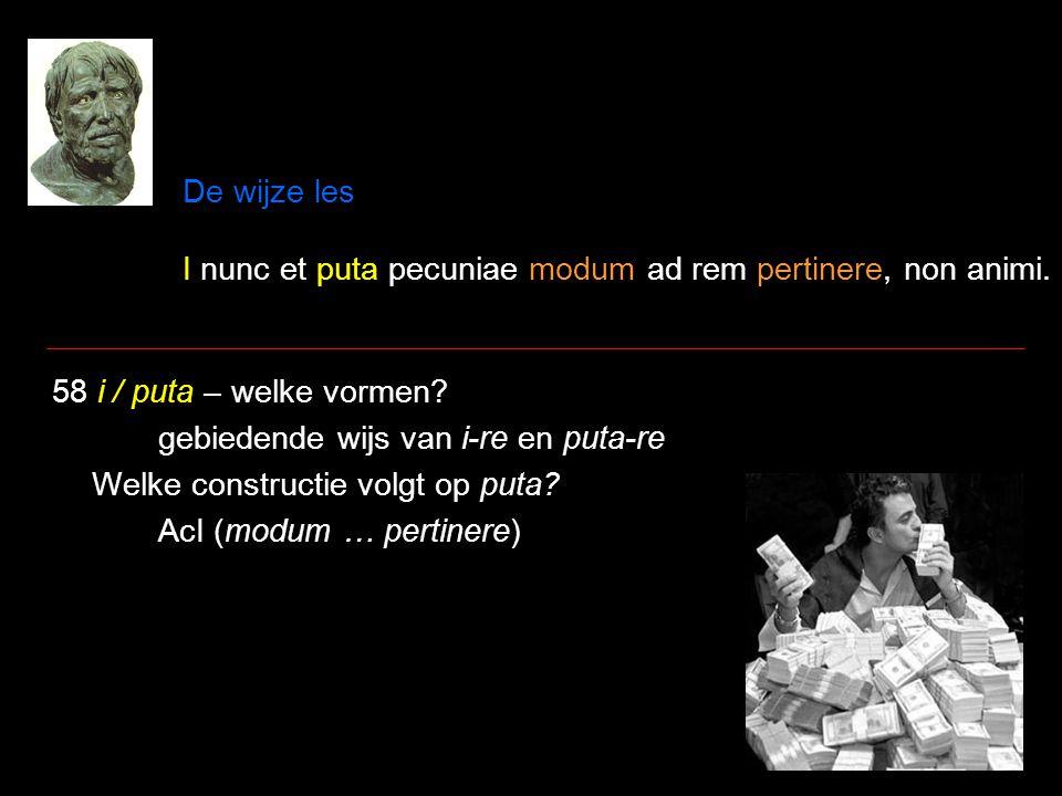 De wijze les I nunc et puta pecuniae modum ad rem pertinere, non animi.