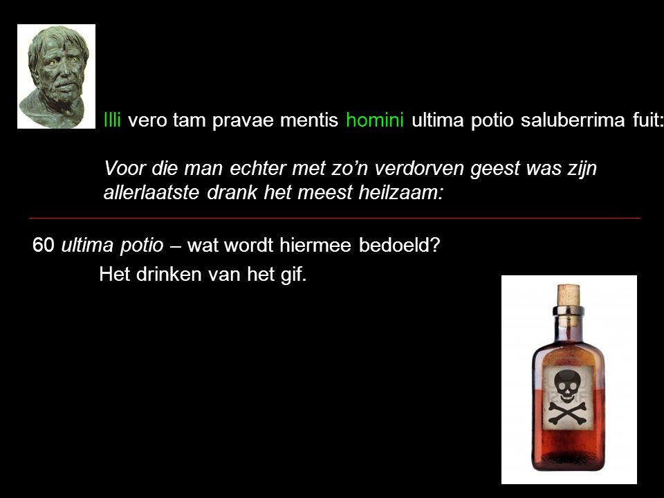 Illi vero tam pravae mentis homini ultima potio saluberrima fuit: Voor die man echter met zo'n verdorven geest was zijn allerlaatste drank het meest heilzaam: 60 ultima potio – wat wordt hiermee bedoeld.