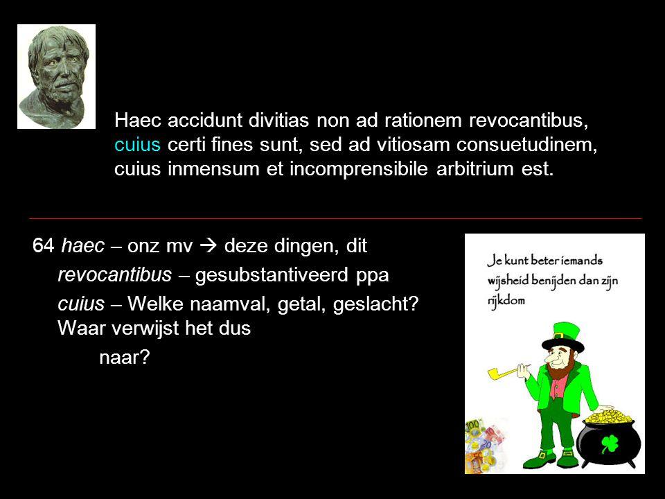 Haec accidunt divitias non ad rationem revocantibus, cuius certi fines sunt, sed ad vitiosam consuetudinem, cuius inmensum et incomprensibile arbitrium est.