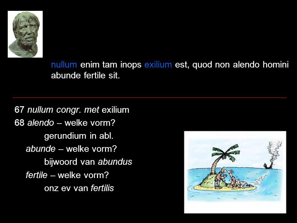 nullum enim tam inops exilium est, quod non alendo homini abunde fertile sit.