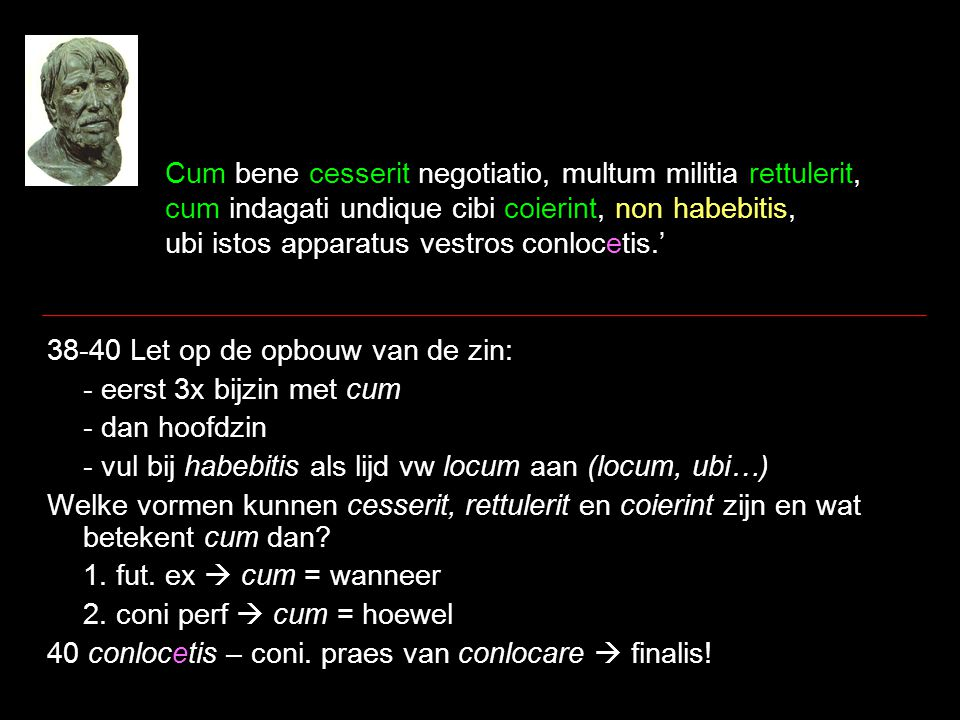 Cum bene cesserit negotiatio, multum militia rettulerit, cum indagati undique cibi coierint, non habebitis, ubi istos apparatus vestros conlocetis.' 38-40 Let op de opbouw van de zin: - eerst 3x bijzin met cum - dan hoofdzin - vul bij habebitis als lijd vw locum aan (locum, ubi…) Welke vormen kunnen cesserit, rettulerit en coierint zijn en wat betekent cum dan.