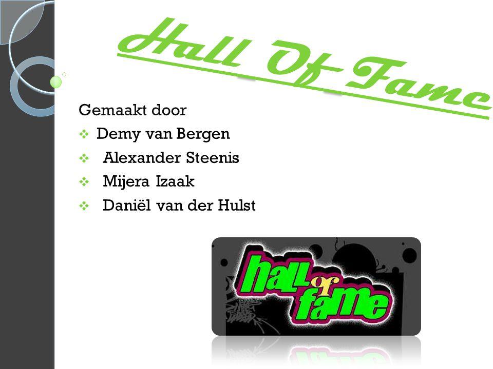 Hall Of Fame Gemaakt door  Demy van Bergen  Alexander Steenis  Mijera Izaak  Daniël van der Hulst
