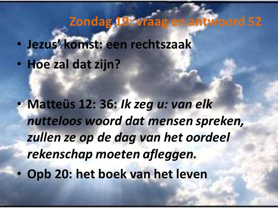Zondag 19: vraag en antwoord 52 Jezus' komst: een rechtszaak Hoe zal dat zijn? Matteüs 12: 36: Ik zeg u: van elk nutteloos woord dat mensen spreken, z