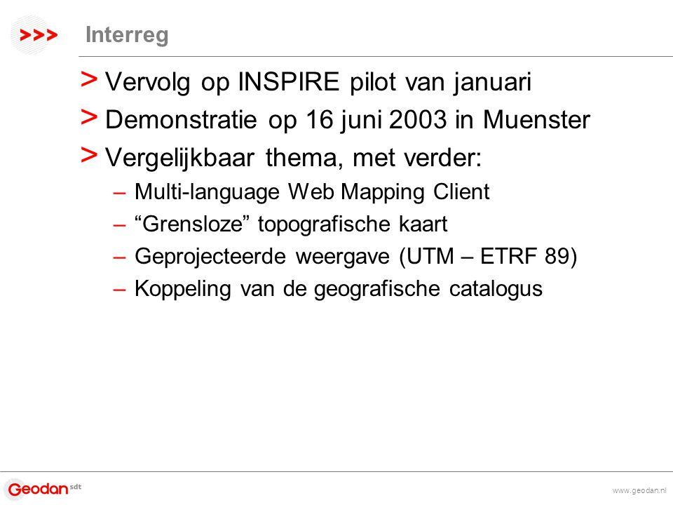 www.geodan.nl Interreg > Vervolg op INSPIRE pilot van januari > Demonstratie op 16 juni 2003 in Muenster > Vergelijkbaar thema, met verder: –Multi-language Web Mapping Client – Grensloze topografische kaart –Geprojecteerde weergave (UTM – ETRF 89) –Koppeling van de geografische catalogus