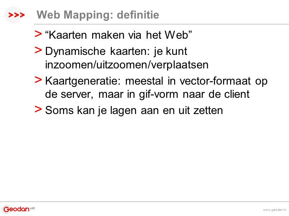 www.geodan.nl Web Mapping: definitie > Kaarten maken via het Web > Dynamische kaarten: je kunt inzoomen/uitzoomen/verplaatsen > Kaartgeneratie: meestal in vector-formaat op de server, maar in gif-vorm naar de client > Soms kan je lagen aan en uit zetten