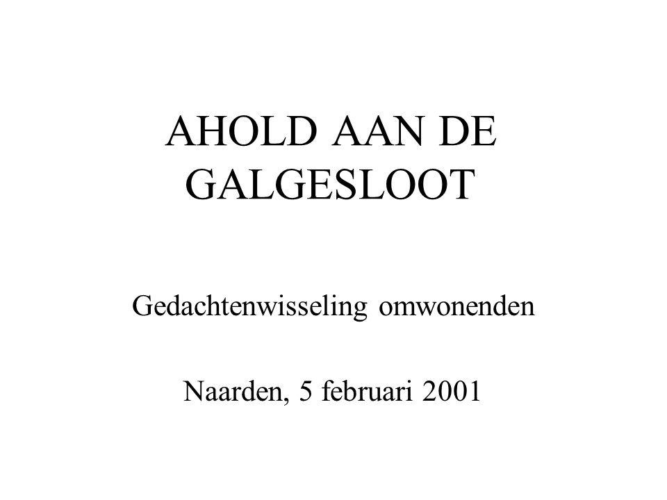 AHOLD AAN DE GALGESLOOT Gedachtenwisseling omwonenden Naarden, 5 februari 2001