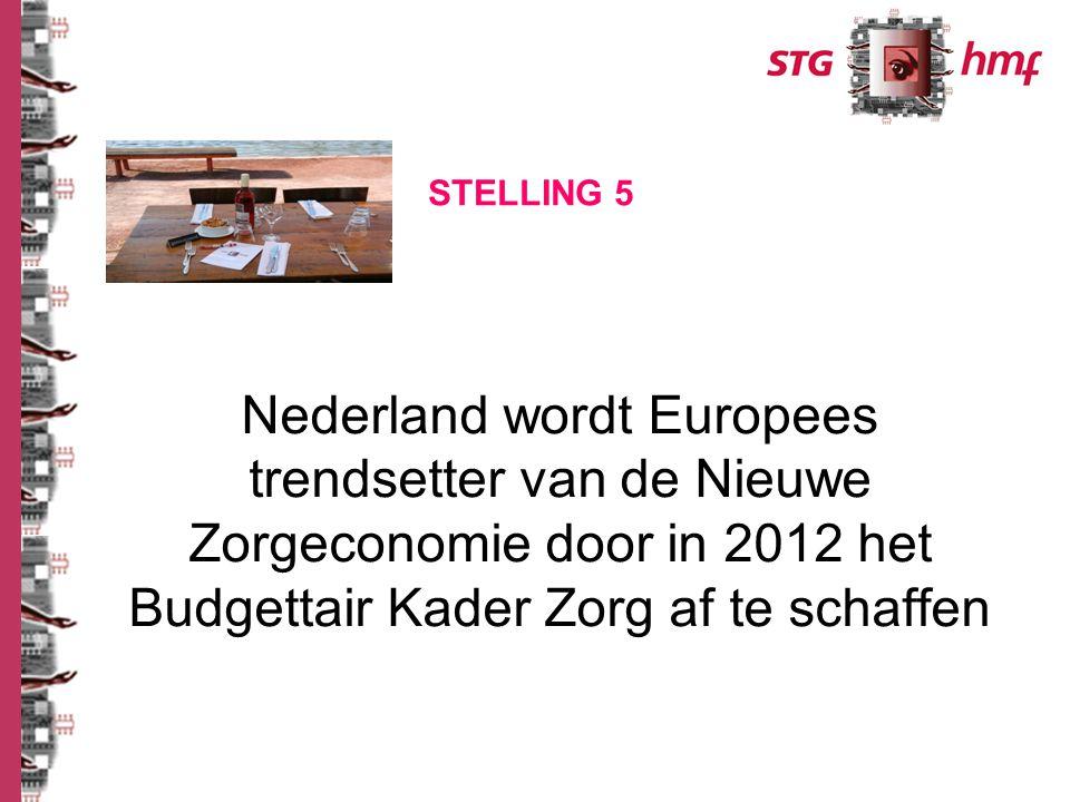 Nederland wordt Europees trendsetter van de Nieuwe Zorgeconomie door in 2012 het Budgettair Kader Zorg af te schaffen STELLING 5