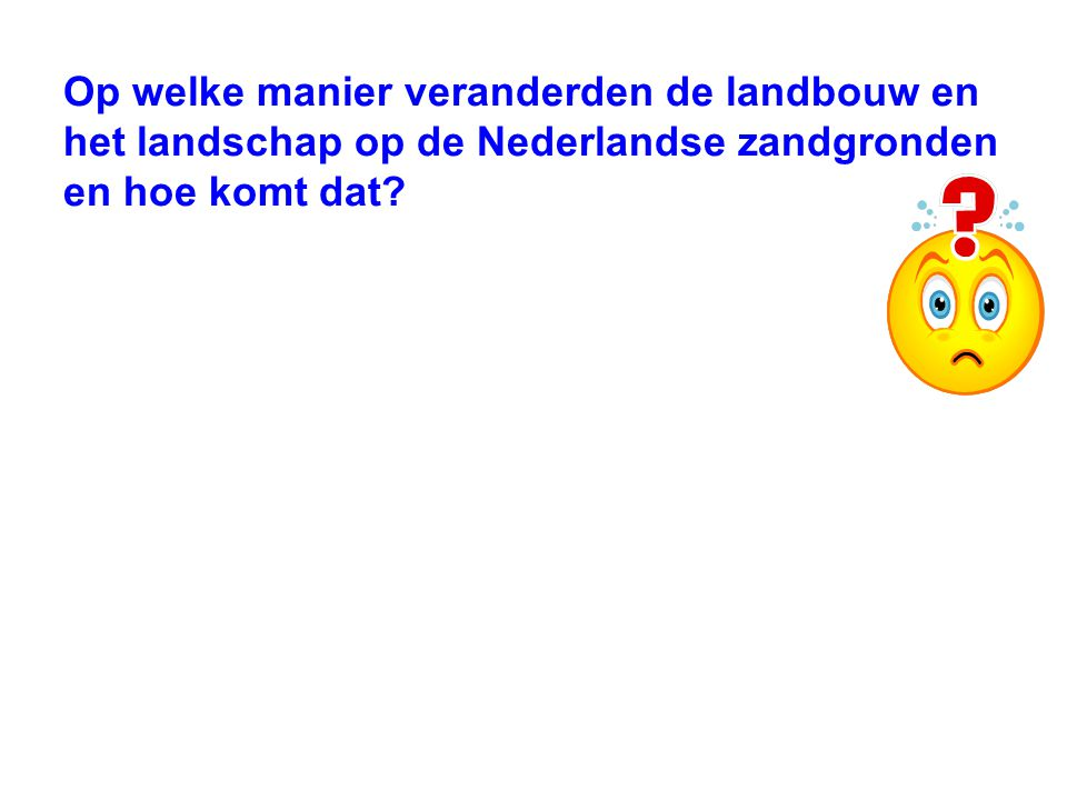 Op welke manier veranderden de landbouw en het landschap op de Nederlandse zandgronden en hoe komt dat?