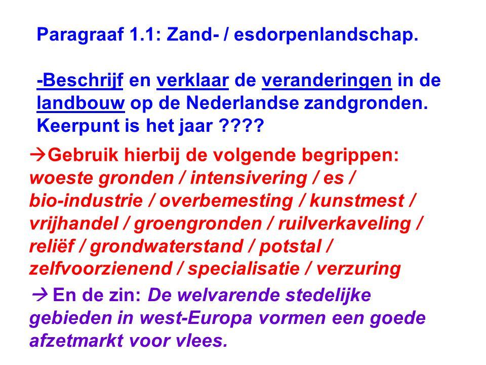 Paragraaf 1.1: Zand- / esdorpenlandschap. -Beschrijf en verklaar de veranderingen in de landbouw op de Nederlandse zandgronden. Keerpunt is het jaar ?