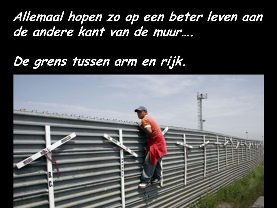 Allemaal hopen zo op een beter leven aan de andere kant van de muur…. De grens tussen arm en rijk.