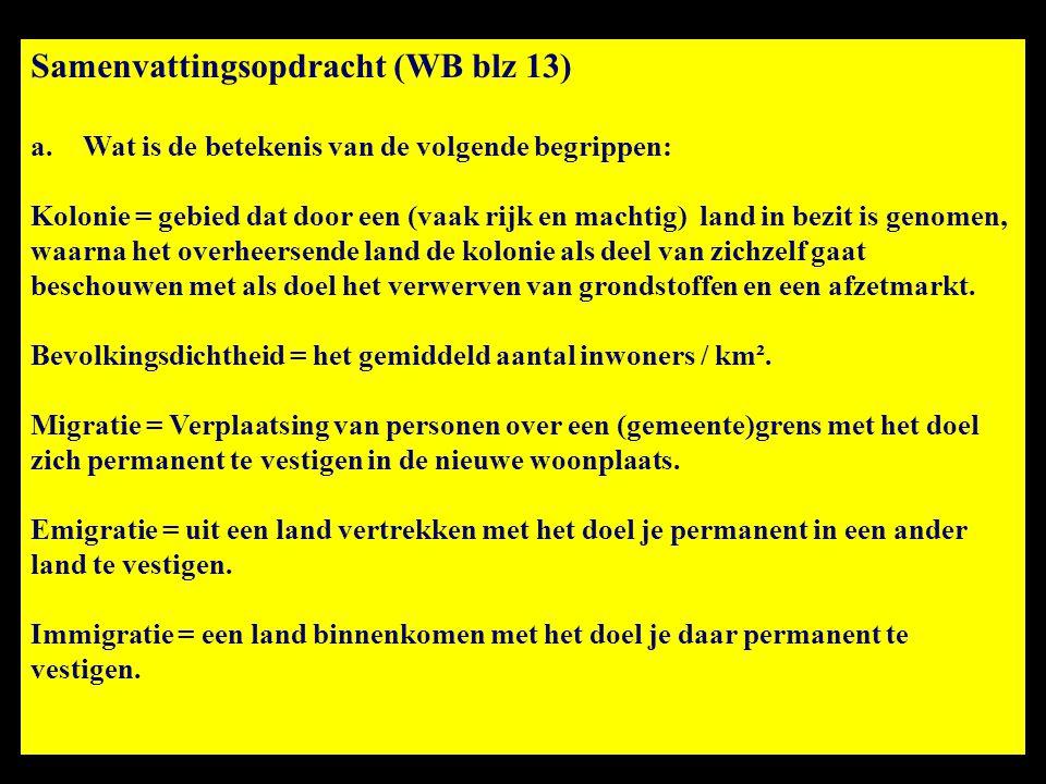 Samenvattingsopdracht (WB blz 13) a.Wat is de betekenis van de volgende begrippen: Kolonie = gebied dat door een (vaak rijk en machtig) land in bezit