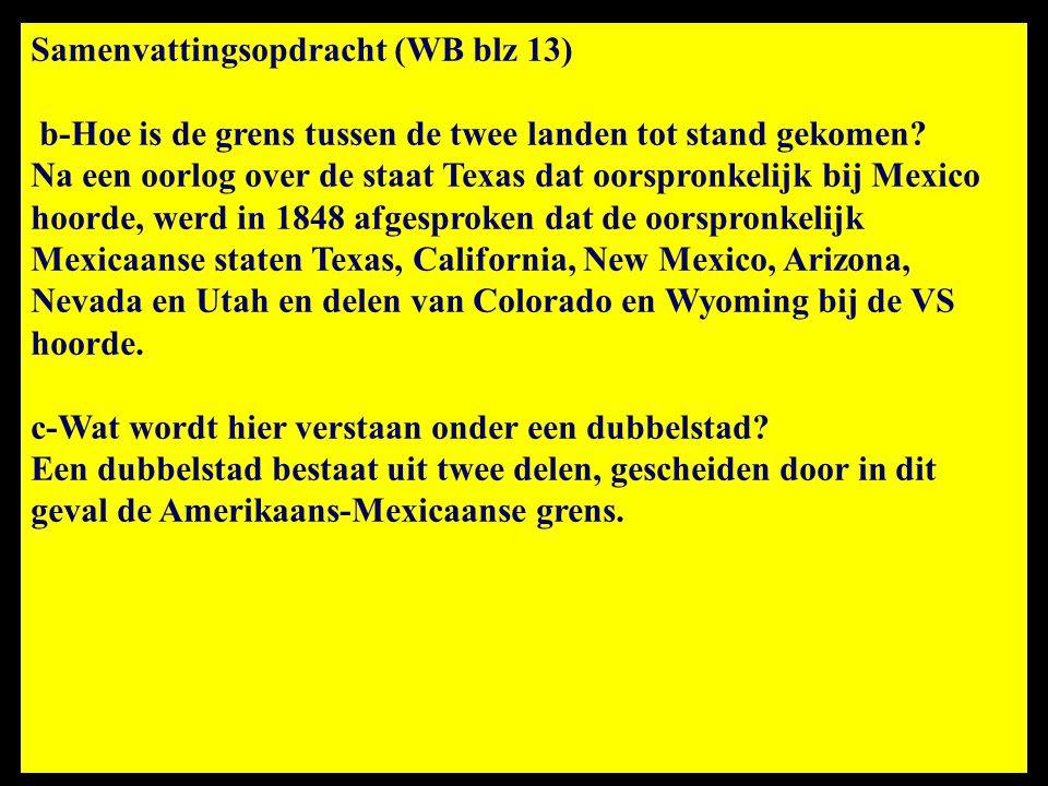 Samenvattingsopdracht (WB blz 13) b-Hoe is de grens tussen de twee landen tot stand gekomen? Na een oorlog over de staat Texas dat oorspronkelijk bij