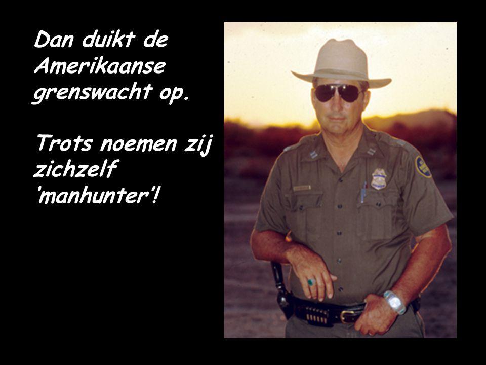 Dan duikt de Amerikaanse grenswacht op. Trots noemen zij zichzelf 'manhunter'!