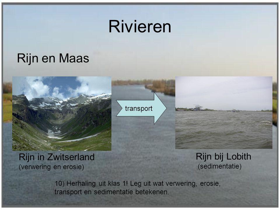 Rivieren Rijn en Maas Rijn in Zwitserland (verwering en erosie) transport Rijn bij Lobith (sedimentatie) 10) Herhaling uit klas 1! Leg uit wat verweri