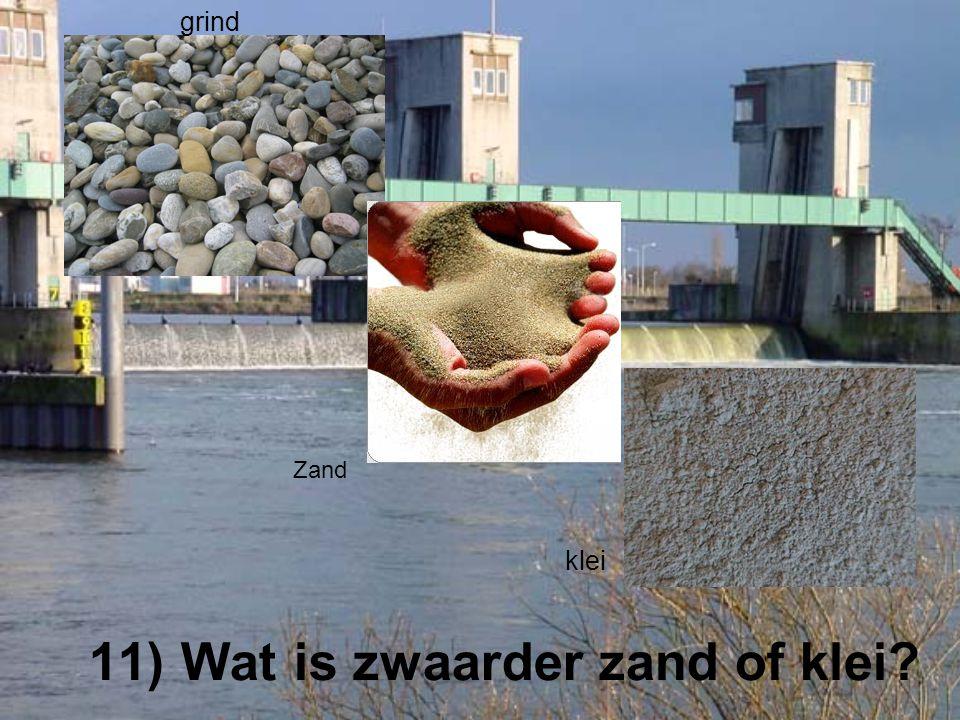 11) Wat is zwaarder zand of klei? grind Zand klei