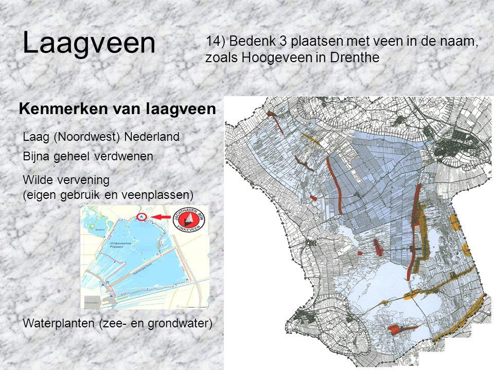 Laagveen 14) Bedenk 3 plaatsen met veen in de naam, zoals Hoogeveen in Drenthe Kenmerken van laagveen Laag (Noordwest) Nederland Bijna geheel verdwene