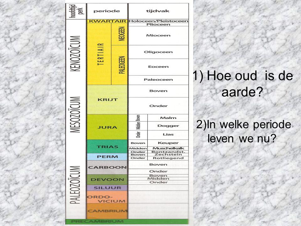 1) Hoe oud is de aarde? 2)In welke periode leven we nu?