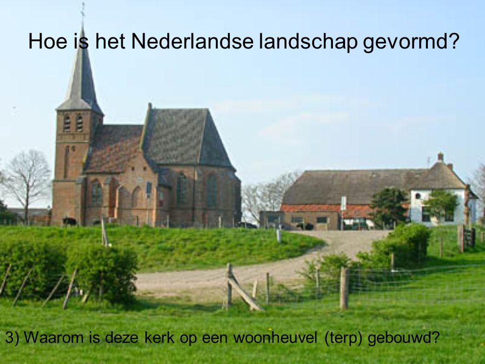 Hoe is het Nederlandse landschap gevormd? 3) Waarom is deze kerk op een woonheuvel (terp) gebouwd?