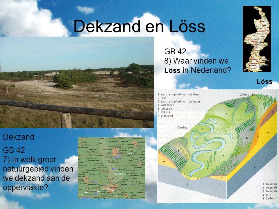 Dekzand en Löss Dekzand GB 42 7) In welk groot natuurgebied vinden we dekzand aan de oppervlakte? Löss GB 42 8) Waar vinden we Löss in Nederland?