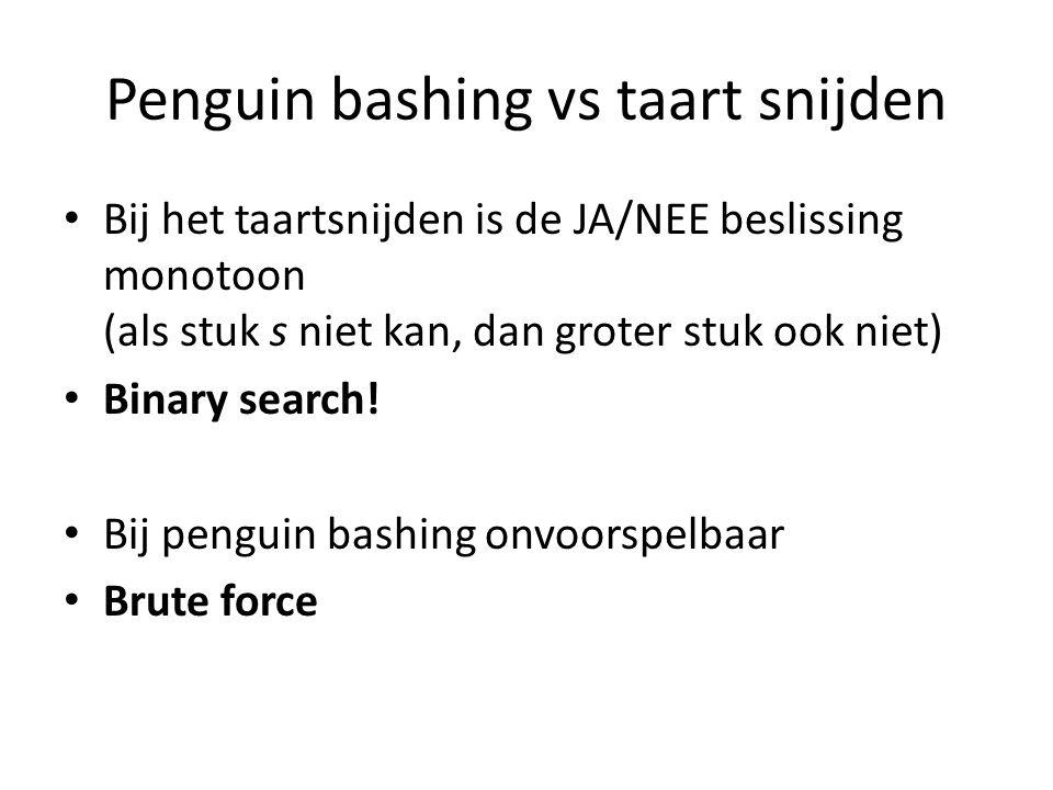 Penguin bashing vs taart snijden Bij het taartsnijden is de JA/NEE beslissing monotoon (als stuk s niet kan, dan groter stuk ook niet) Binary search.