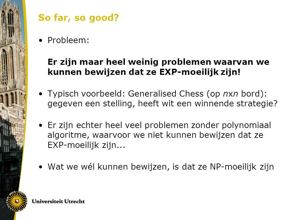 So far, so good? Probleem: Er zijn maar heel weinig problemen waarvan we kunnen bewijzen dat ze EXP-moeilijk zijn! Typisch voorbeeld: Generalised Ches