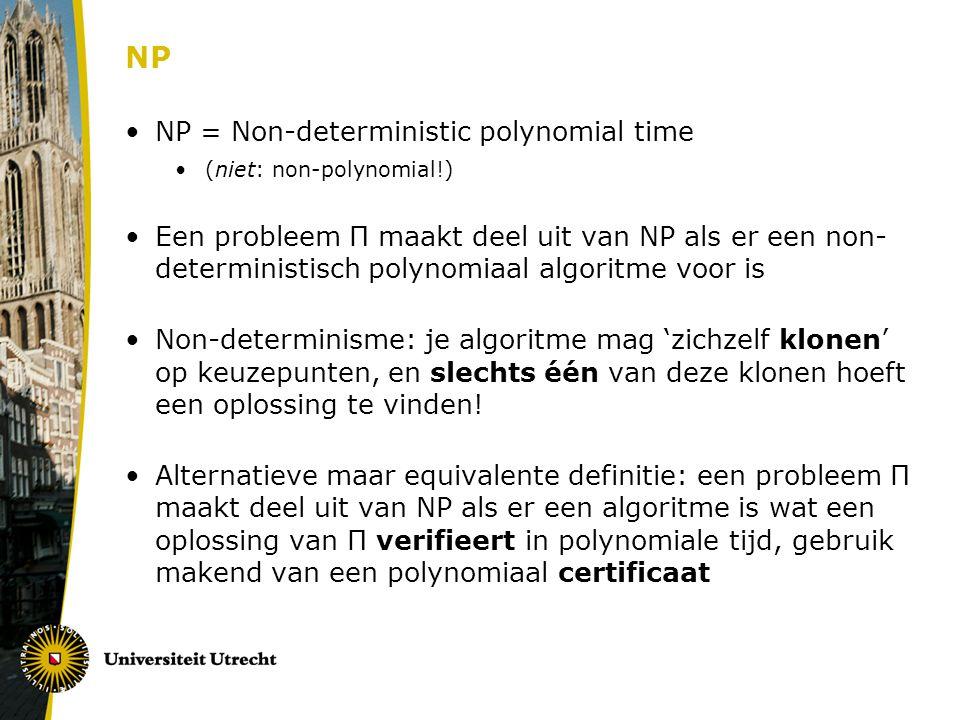 NP NP = Non-deterministic polynomial time (niet: non-polynomial!) Een probleem Π maakt deel uit van NP als er een non- deterministisch polynomiaal algoritme voor is Non-determinisme: je algoritme mag 'zichzelf klonen' op keuzepunten, en slechts één van deze klonen hoeft een oplossing te vinden.