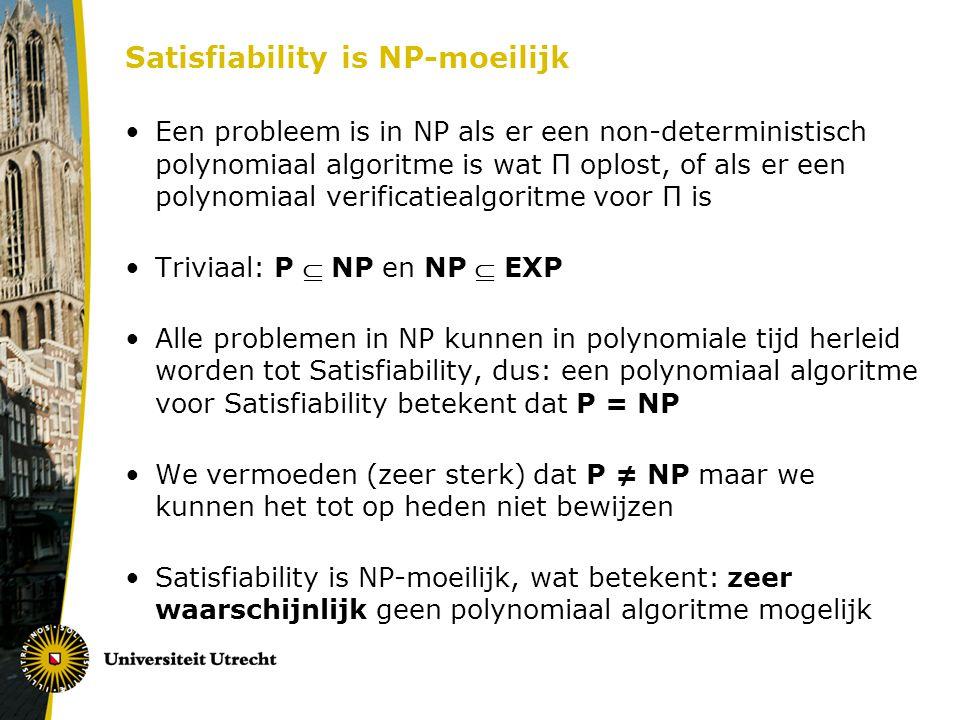 Satisfiability is NP-moeilijk Een probleem is in NP als er een non-deterministisch polynomiaal algoritme is wat Π oplost, of als er een polynomiaal verificatiealgoritme voor Π is Triviaal: P  NP en NP  EXP Alle problemen in NP kunnen in polynomiale tijd herleid worden tot Satisfiability, dus: een polynomiaal algoritme voor Satisfiability betekent dat P = NP We vermoeden (zeer sterk) dat P ≠ NP maar we kunnen het tot op heden niet bewijzen Satisfiability is NP-moeilijk, wat betekent: zeer waarschijnlijk geen polynomiaal algoritme mogelijk