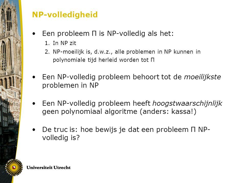 NP-volledigheid Een probleem Π is NP-volledig als het: 1.In NP zit 2.NP-moeilijk is, d.w.z., alle problemen in NP kunnen in polynomiale tijd herleid w