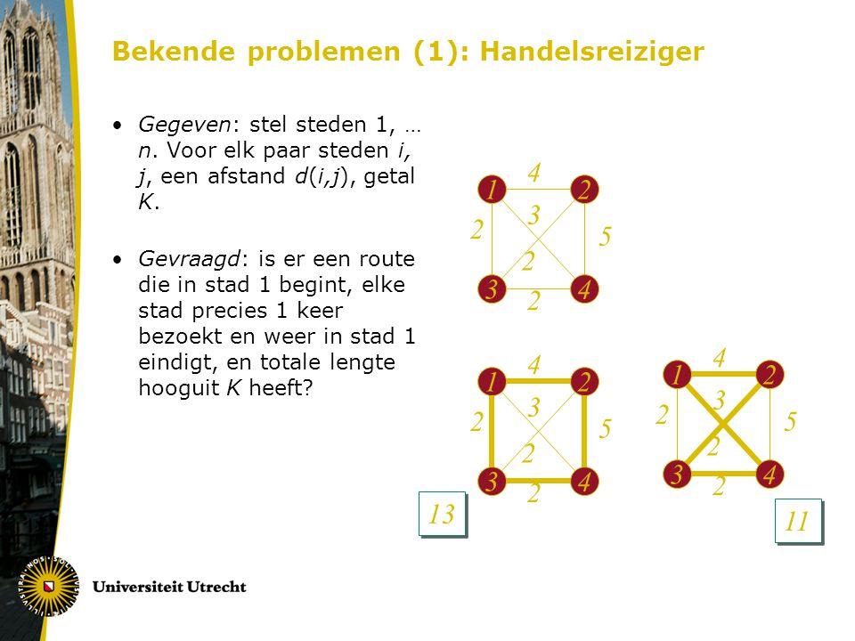 Bekende problemen (1): Handelsreiziger Gegeven: stel steden 1, … n. Voor elk paar steden i, j, een afstand d(i,j), getal K. Gevraagd: is er een route