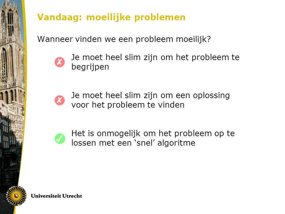 Vandaag: moeilijke problemen Wanneer vinden we een probleem moeilijk? Je moet heel slim zijn om het probleem te begrijpen Je moet heel slim zijn om ee