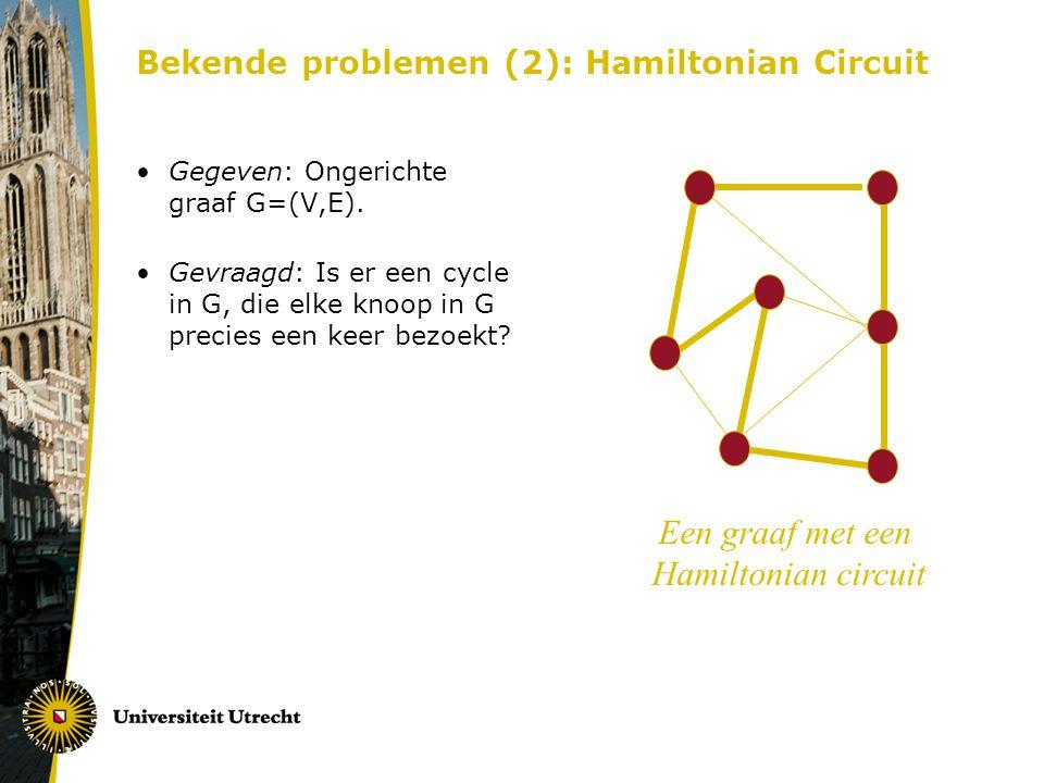 Bekende problemen (2): Hamiltonian Circuit Gegeven: Ongerichte graaf G=(V,E). Gevraagd: Is er een cycle in G, die elke knoop in G precies een keer bez
