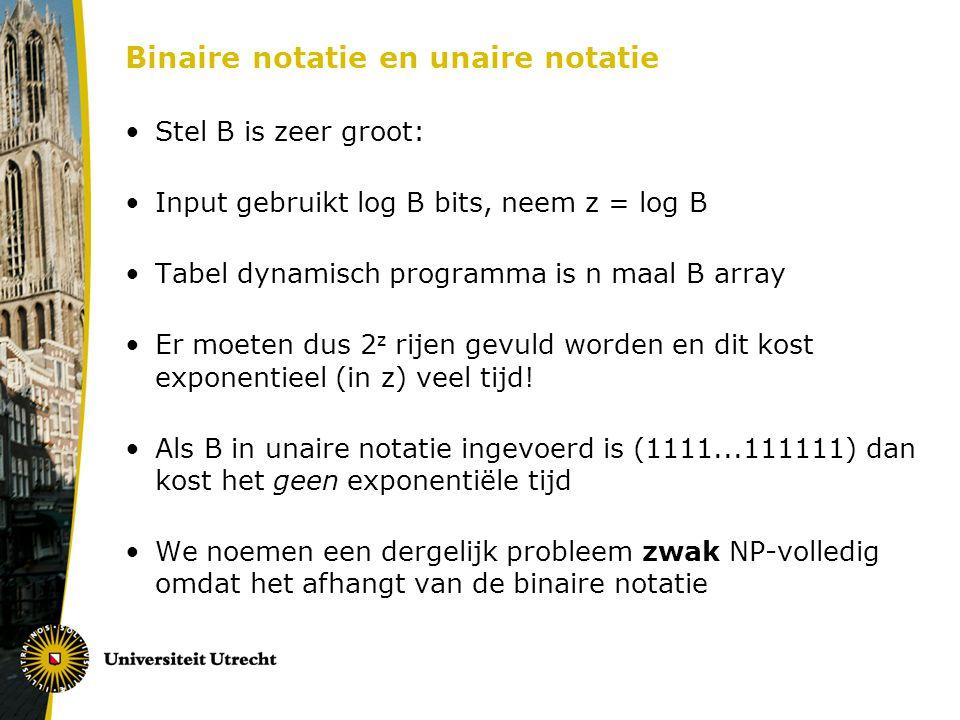 Binaire notatie en unaire notatie Stel B is zeer groot: Input gebruikt log B bits, neem z = log B Tabel dynamisch programma is n maal B array Er moeten dus 2 z rijen gevuld worden en dit kost exponentieel (in z) veel tijd.
