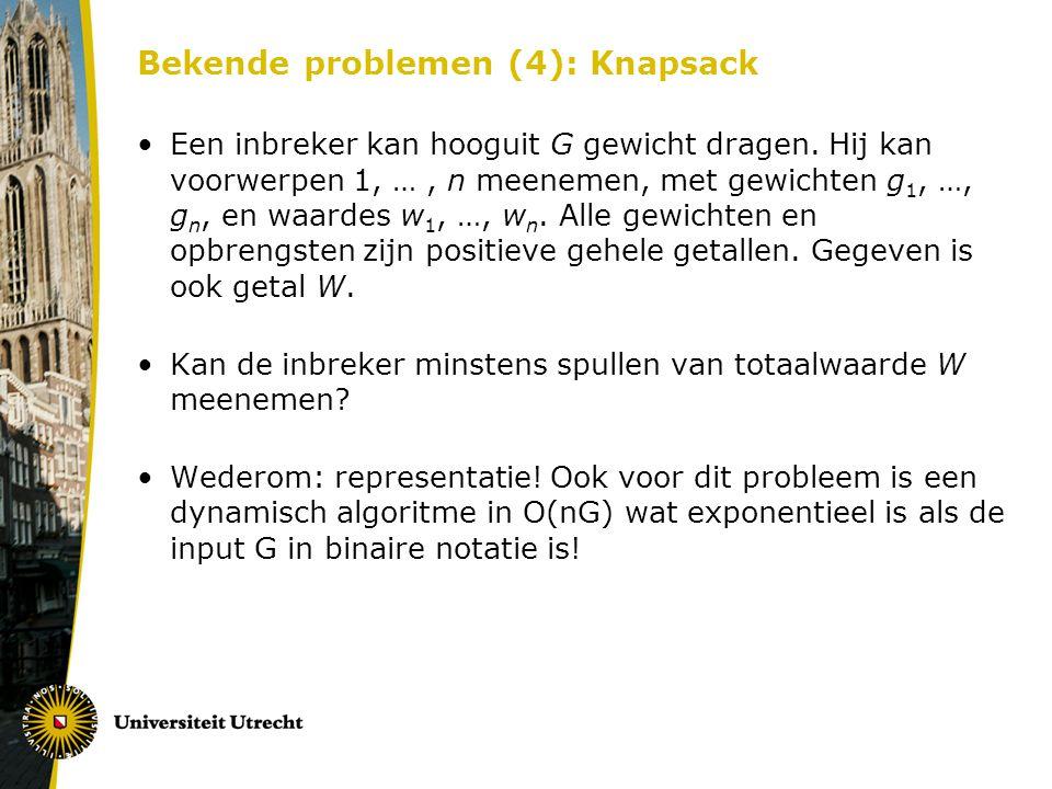 Bekende problemen (4): Knapsack Een inbreker kan hooguit G gewicht dragen. Hij kan voorwerpen 1, …, n meenemen, met gewichten g 1, …, g n, en waardes
