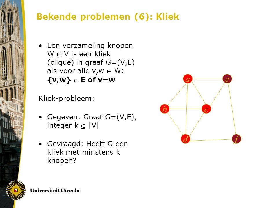 Bekende problemen (6): Kliek ae c d b f Een verzameling knopen W  V is een kliek (clique) in graaf G=(V,E) als voor alle v,w  W: {v,w}  E of v=w Kliek-probleem: Gegeven: Graaf G=(V,E), integer k  |V| Gevraagd: Heeft G een kliek met minstens k knopen?