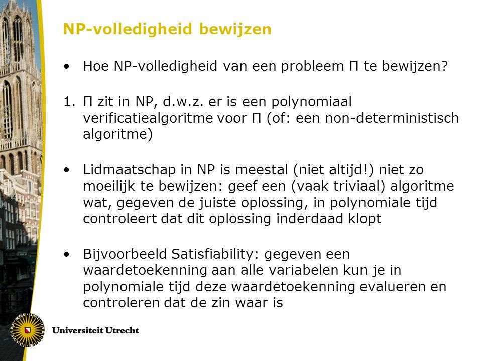 NP-volledigheid bewijzen Hoe NP-volledigheid van een probleem Π te bewijzen? 1.Π zit in NP, d.w.z. er is een polynomiaal verificatiealgoritme voor Π (