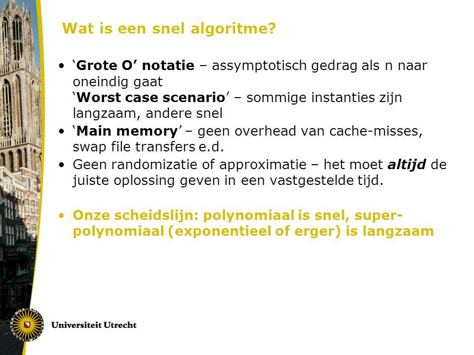 Wat is een snel algoritme? 'Grote O' notatie – assymptotisch gedrag als n naar oneindig gaat 'Worst case scenario' – sommige instanties zijn langzaam,