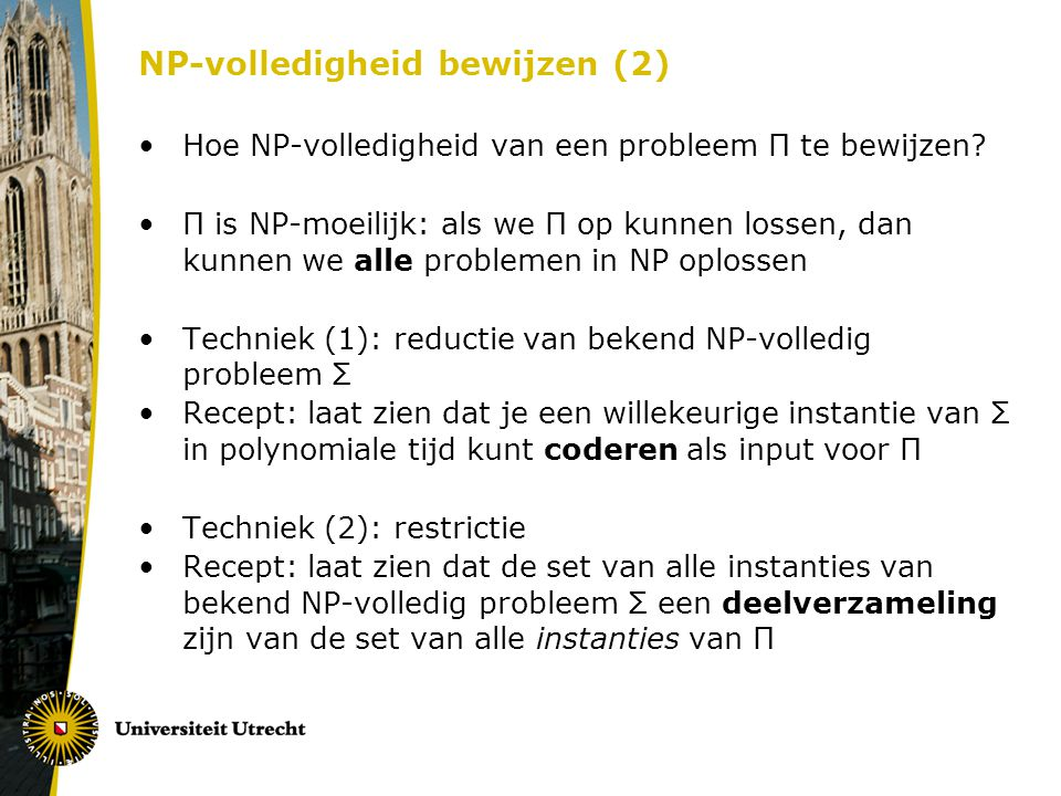 NP-volledigheid bewijzen (2) Hoe NP-volledigheid van een probleem Π te bewijzen? Π is NP-moeilijk: als we Π op kunnen lossen, dan kunnen we alle probl