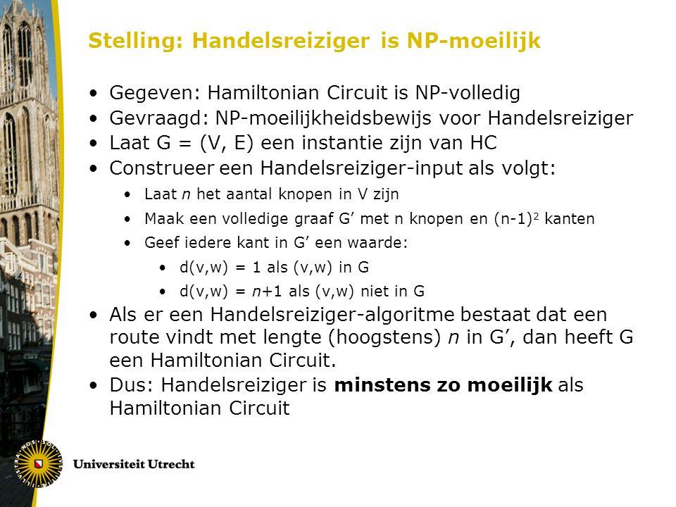 Stelling: Handelsreiziger is NP-moeilijk Gegeven: Hamiltonian Circuit is NP-volledig Gevraagd: NP-moeilijkheidsbewijs voor Handelsreiziger Laat G = (V