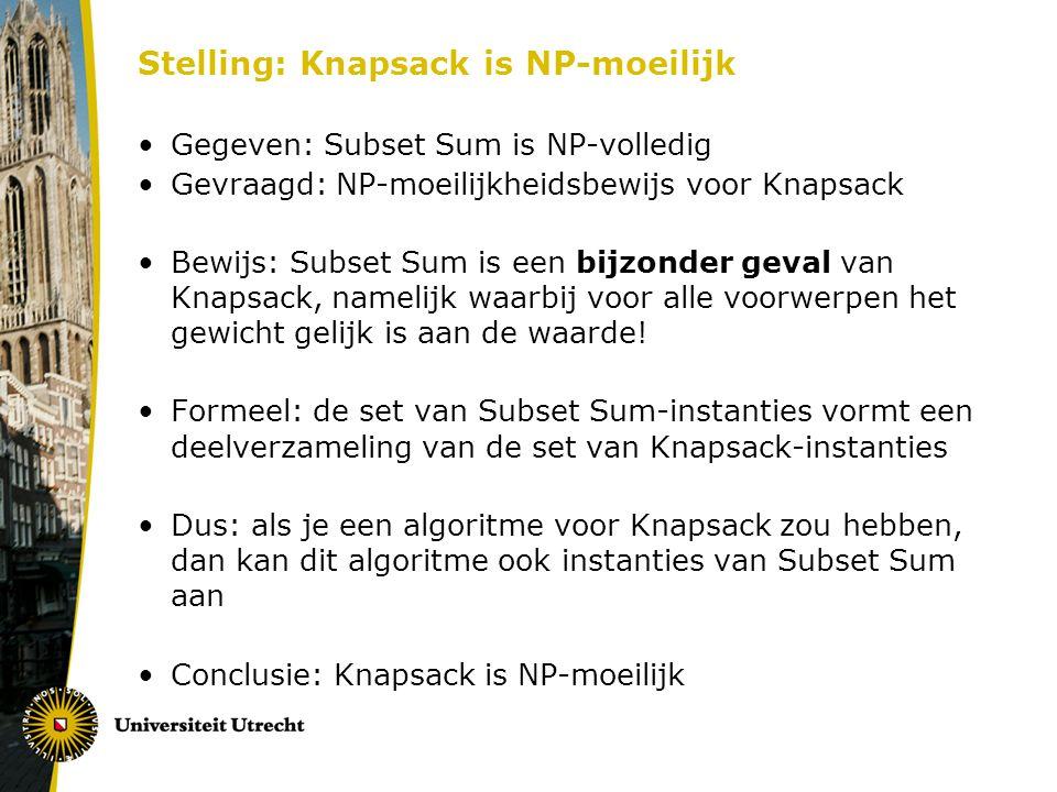 Stelling: Knapsack is NP-moeilijk Gegeven: Subset Sum is NP-volledig Gevraagd: NP-moeilijkheidsbewijs voor Knapsack Bewijs: Subset Sum is een bijzonder geval van Knapsack, namelijk waarbij voor alle voorwerpen het gewicht gelijk is aan de waarde.
