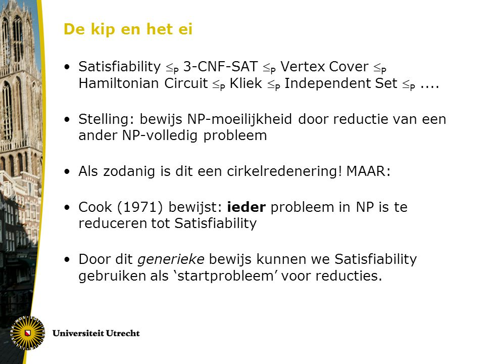 De kip en het ei Satisfiability  P 3-CNF-SAT  P Vertex Cover  P Hamiltonian Circuit  P Kliek  P Independent Set  P.... Stelling: bewijs NP-moeil