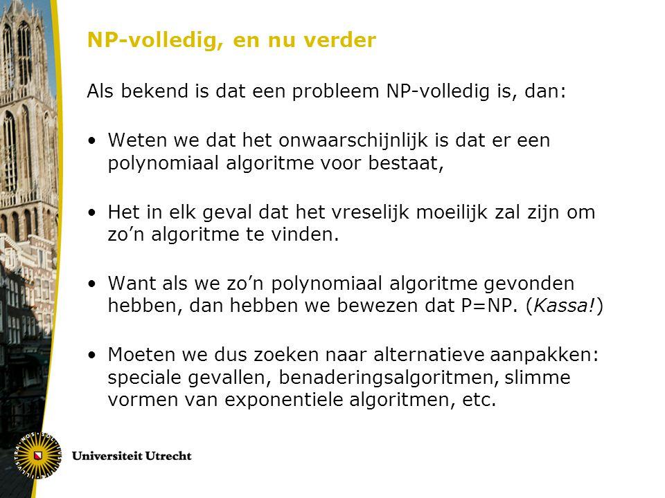 NP-volledig, en nu verder Als bekend is dat een probleem NP-volledig is, dan: Weten we dat het onwaarschijnlijk is dat er een polynomiaal algoritme voor bestaat, Het in elk geval dat het vreselijk moeilijk zal zijn om zo'n algoritme te vinden.