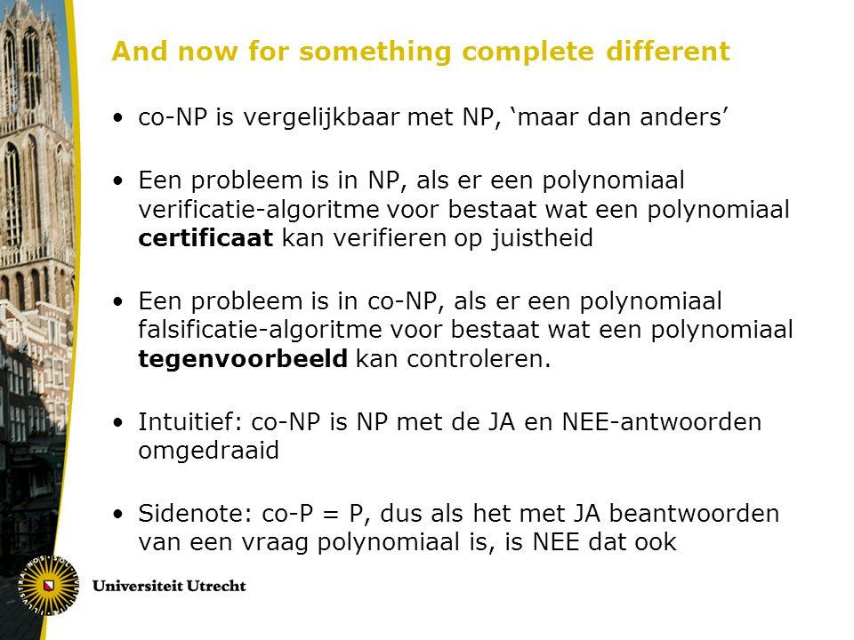 And now for something complete different co-NP is vergelijkbaar met NP, 'maar dan anders' Een probleem is in NP, als er een polynomiaal verificatie-algoritme voor bestaat wat een polynomiaal certificaat kan verifieren op juistheid Een probleem is in co-NP, als er een polynomiaal falsificatie-algoritme voor bestaat wat een polynomiaal tegenvoorbeeld kan controleren.