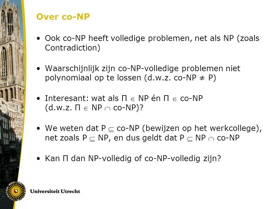 Over co-NP Ook co-NP heeft volledige problemen, net als NP (zoals Contradiction) Waarschijnlijk zijn co-NP-volledige problemen niet polynomiaal op te