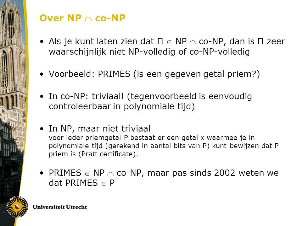 Over NP  co-NP Als je kunt laten zien dat Π  NP  co-NP, dan is Π zeer waarschijnlijk niet NP-volledig of co-NP-volledig Voorbeeld: PRIMES (is een gegeven getal priem?) In co-NP: triviaal.