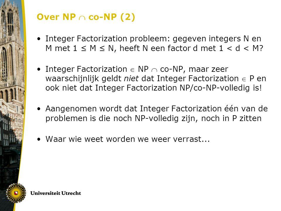 Over NP  co-NP (2) Integer Factorization probleem: gegeven integers N en M met 1 ≤ M ≤ N, heeft N een factor d met 1 < d < M? Integer Factorization 