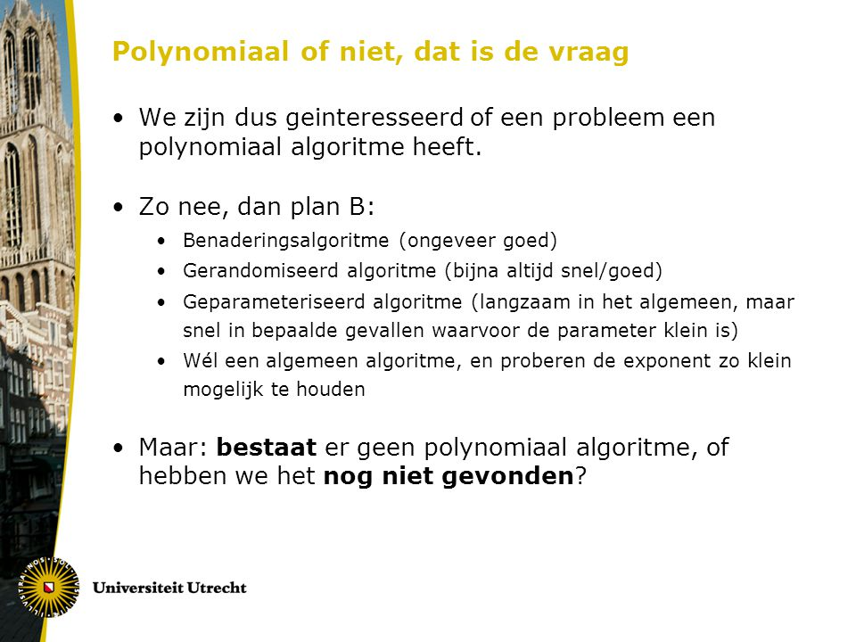 Polynomiaal of niet, dat is de vraag We zijn dus geinteresseerd of een probleem een polynomiaal algoritme heeft. Zo nee, dan plan B: Benaderingsalgori