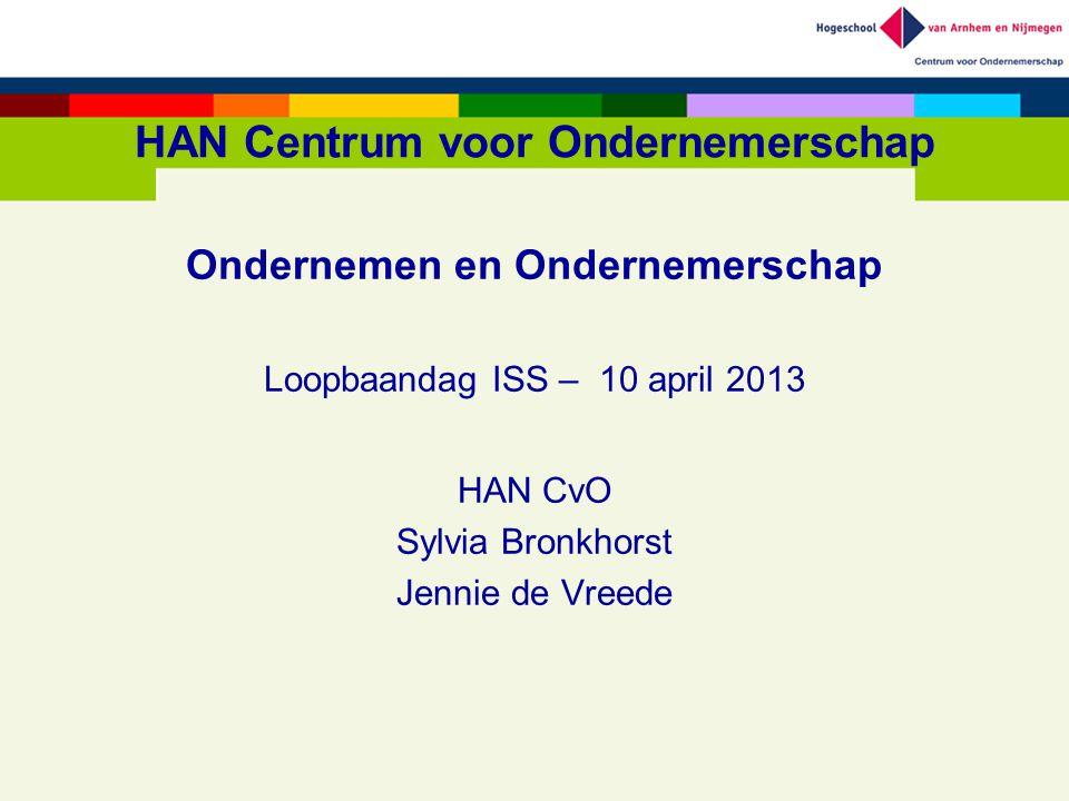 HAN Centrum voor Ondernemerschap Ondernemen en Ondernemerschap Loopbaandag ISS – 10 april 2013 HAN CvO Sylvia Bronkhorst Jennie de Vreede