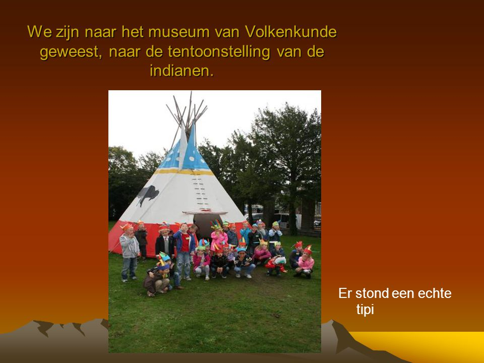 We zijn naar het museum van Volkenkunde geweest, naar de tentoonstelling van de indianen.