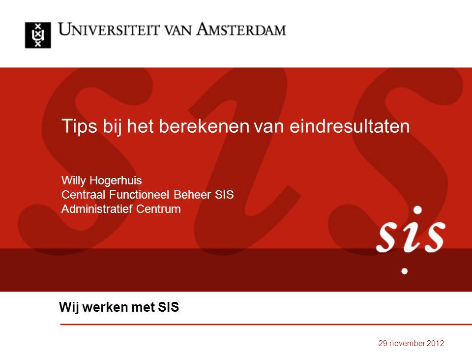 29 november 2012 Tips bij het berekenen van eindresultaten Wij werken met SIS Willy Hogerhuis Centraal Functioneel Beheer SIS Administratief Centrum